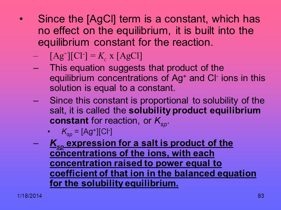 Since the [AgCl] term is a constant, which has no effect on the equilibrium, it is built into the equilibrium constant for the reaction.